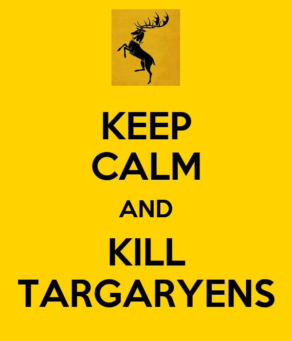 KEEP CALM AND KILL TARGARYENS