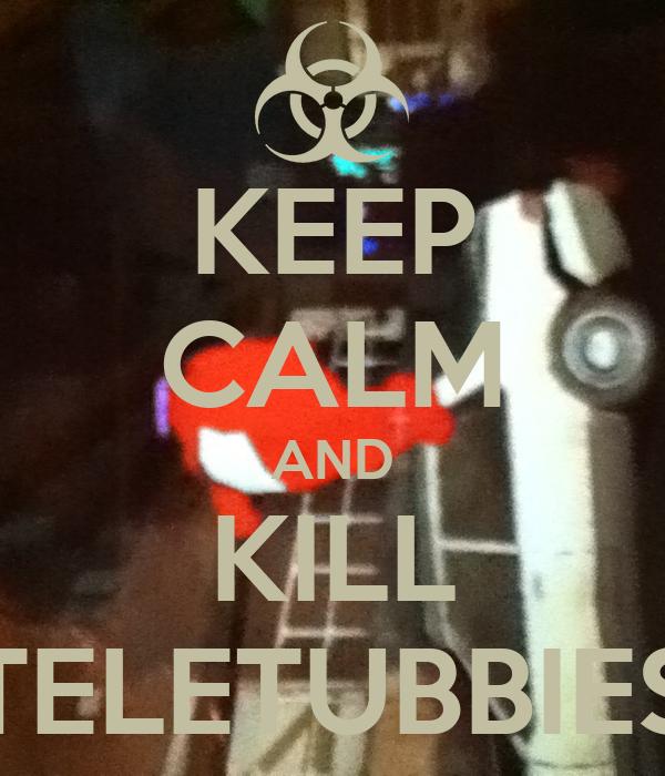 KEEP CALM AND KILL TELETUBBIES