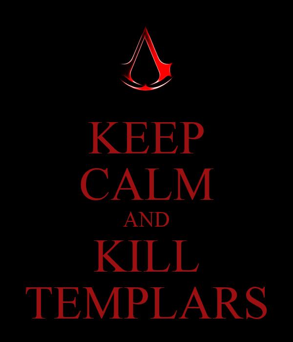 KEEP CALM AND KILL TEMPLARS