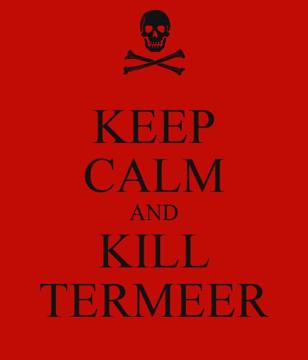 KEEP CALM AND KILL TERMEER