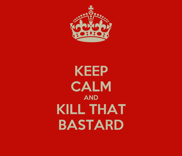 KEEP CALM AND KILL THAT BASTARD