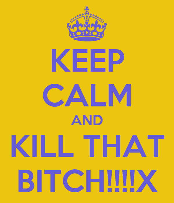 KEEP CALM AND KILL THAT BITCH!!!!X