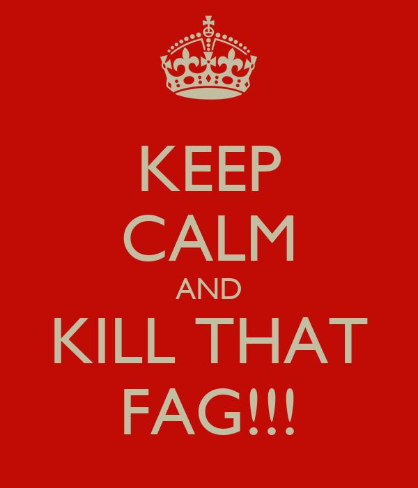 KEEP CALM AND KILL THAT FAG!!!