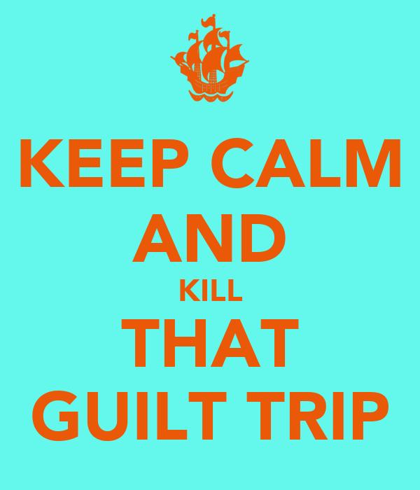 KEEP CALM AND KILL THAT GUILT TRIP