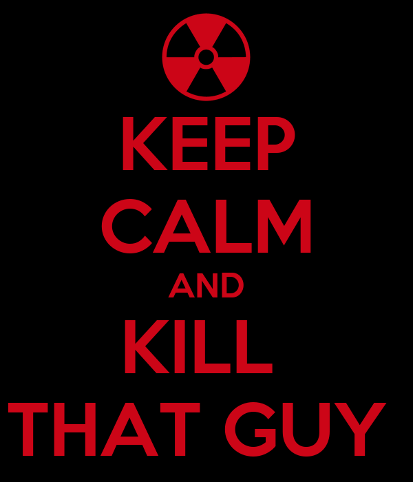 KEEP CALM AND KILL  THAT GUY