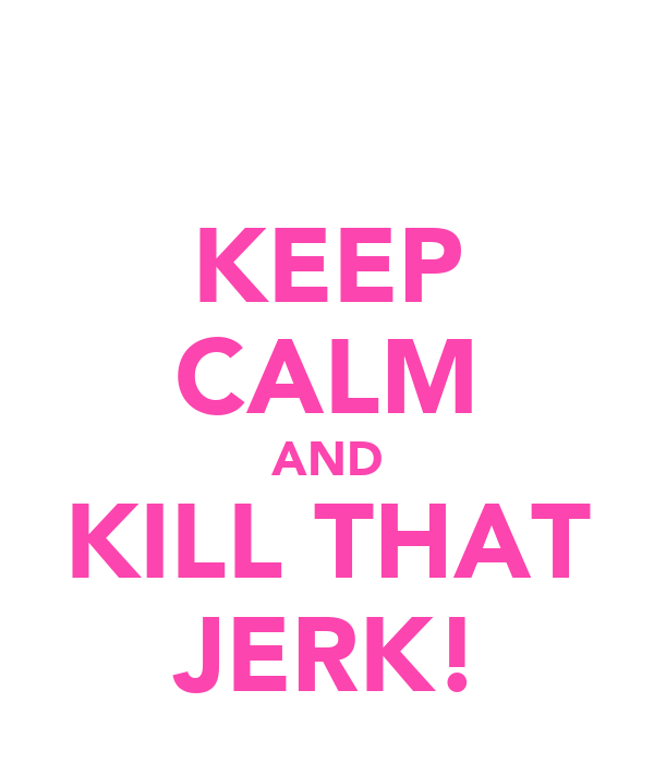 KEEP CALM AND KILL THAT JERK!