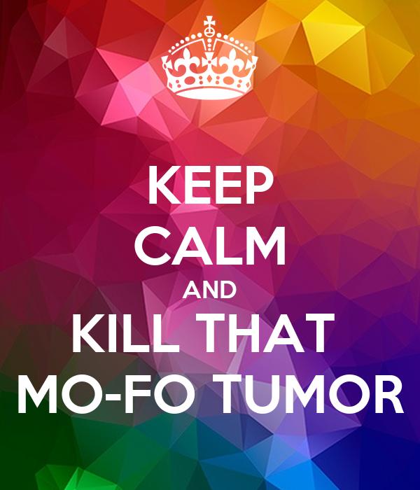 KEEP CALM AND KILL THAT  MO-FO TUMOR
