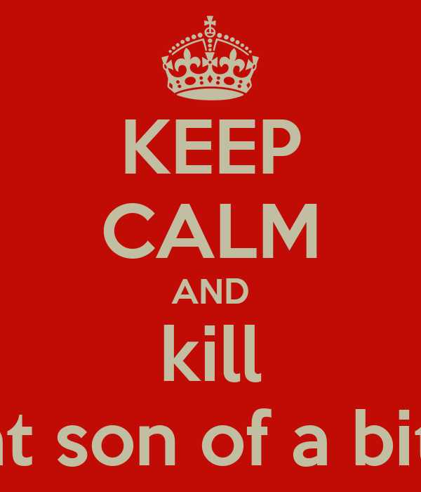 KEEP CALM AND kill that son of a bitch