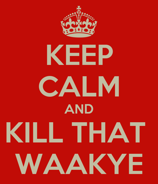 KEEP CALM AND KILL THAT  WAAKYE