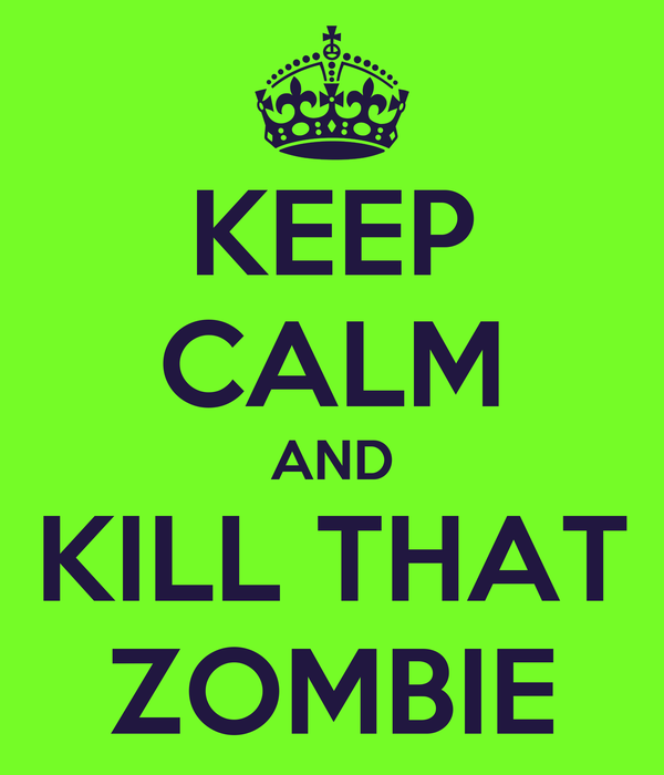 KEEP CALM AND KILL THAT ZOMBIE