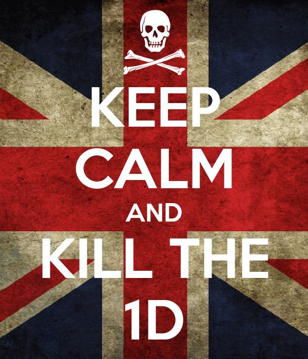 KEEP CALM AND KILL THE 1D