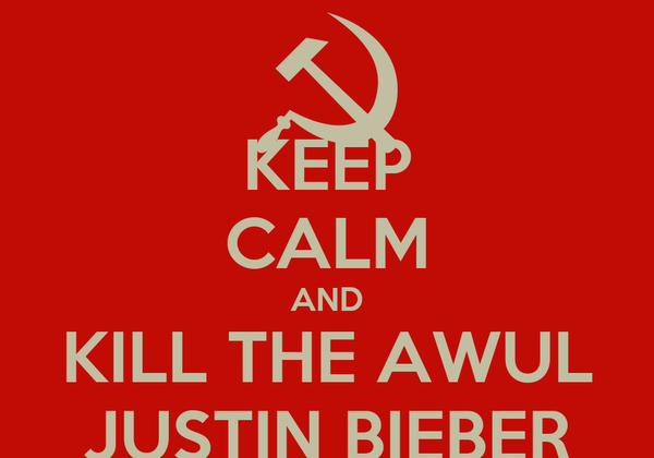 KEEP CALM AND KILL THE AWUL JUSTIN BIEBER