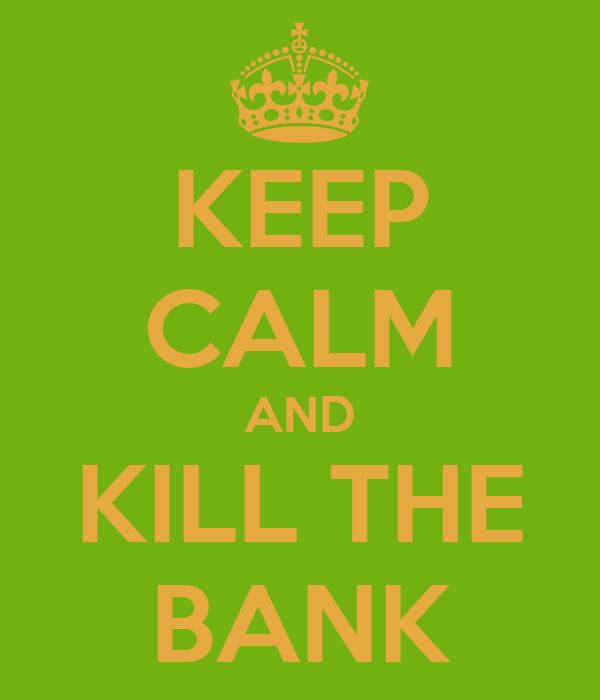 KEEP CALM AND KILL THE BANK