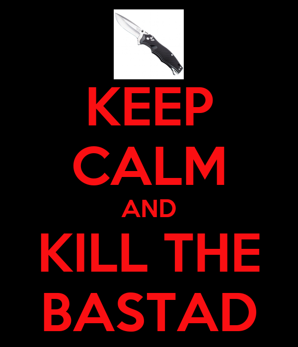 KEEP CALM AND KILL THE BASTAD