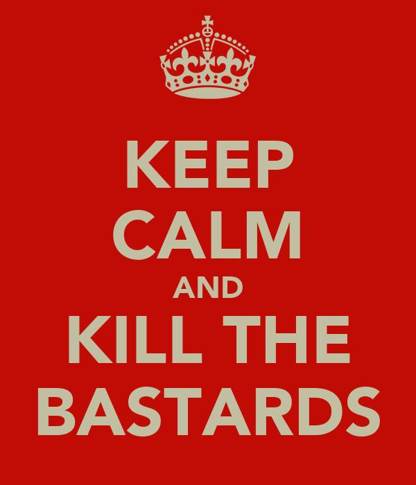 KEEP CALM AND KILL THE BASTARDS