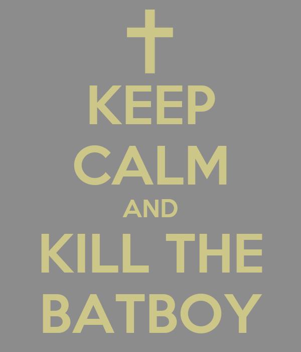 KEEP CALM AND KILL THE BATBOY