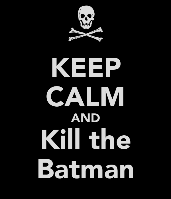 KEEP CALM AND Kill the Batman