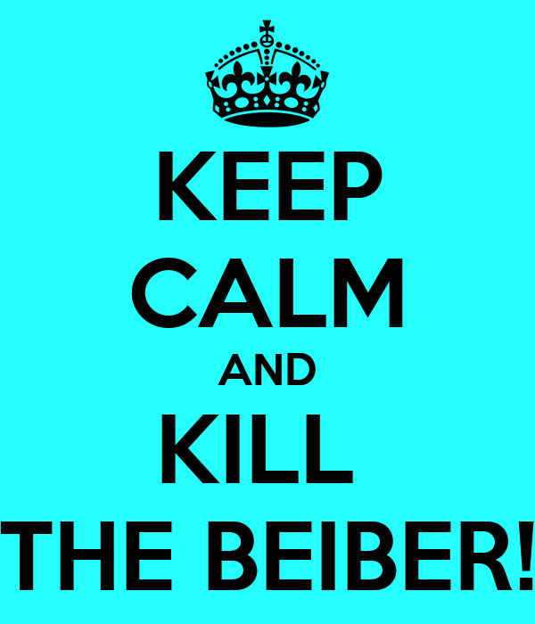 KEEP CALM AND KILL  THE BEIBER!