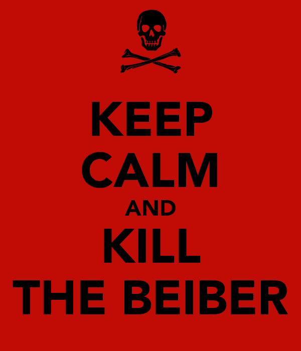 KEEP CALM AND KILL THE BEIBER