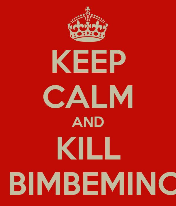 KEEP CALM AND KILL THE BIMBEMINCHIA