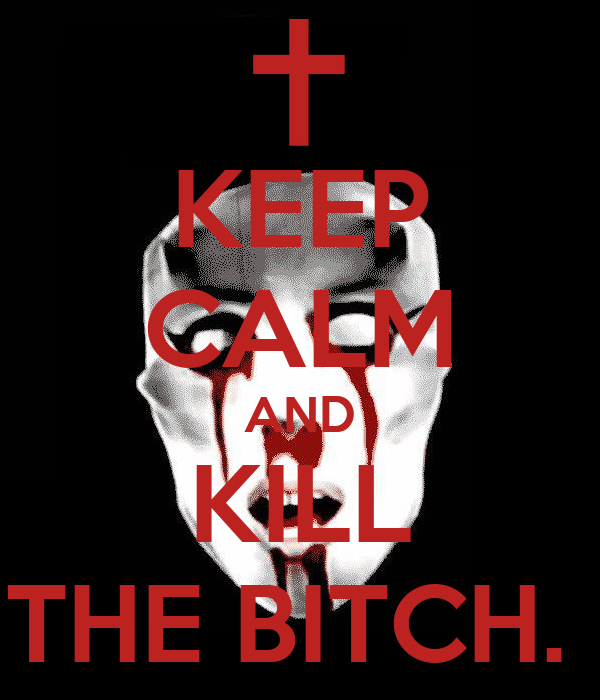 KEEP CALM AND KILL THE BITCH.
