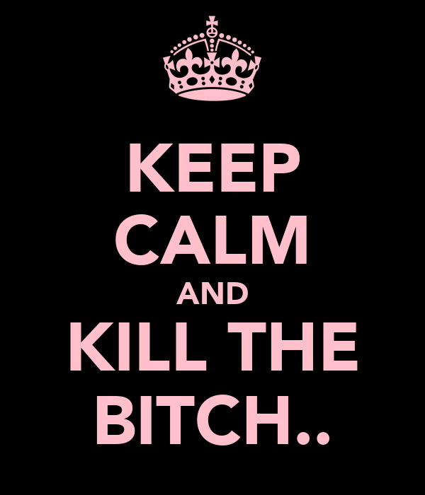 KEEP CALM AND KILL THE BITCH..