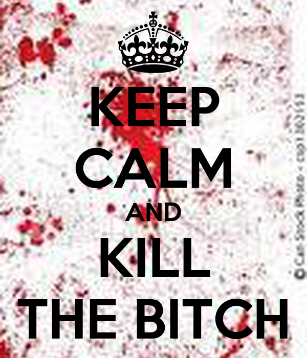 KEEP CALM AND KILL THE BITCH