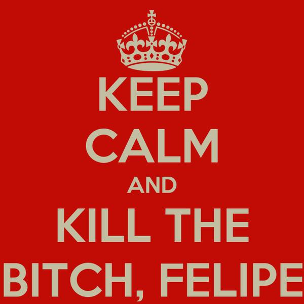 KEEP CALM AND KILL THE BITCH, FELIPE