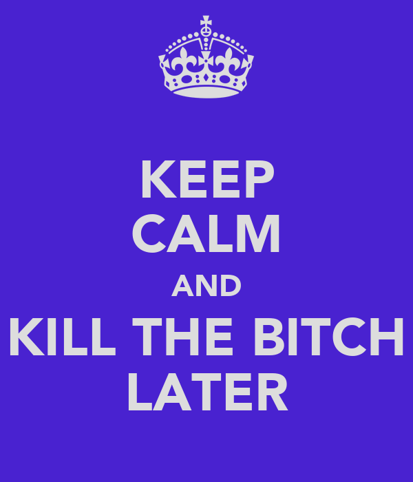 KEEP CALM AND KILL THE BITCH LATER