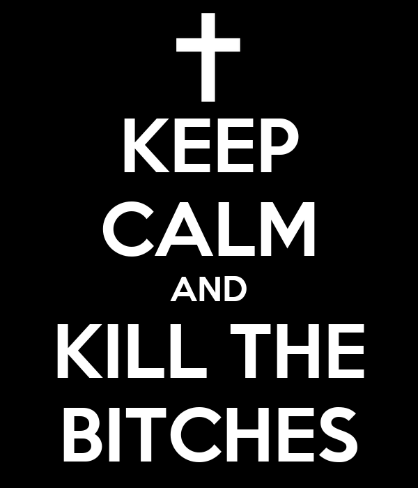 KEEP CALM AND KILL THE BITCHES