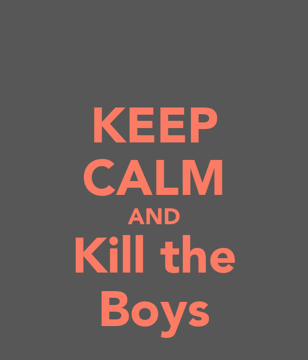 KEEP CALM AND Kill the Boys