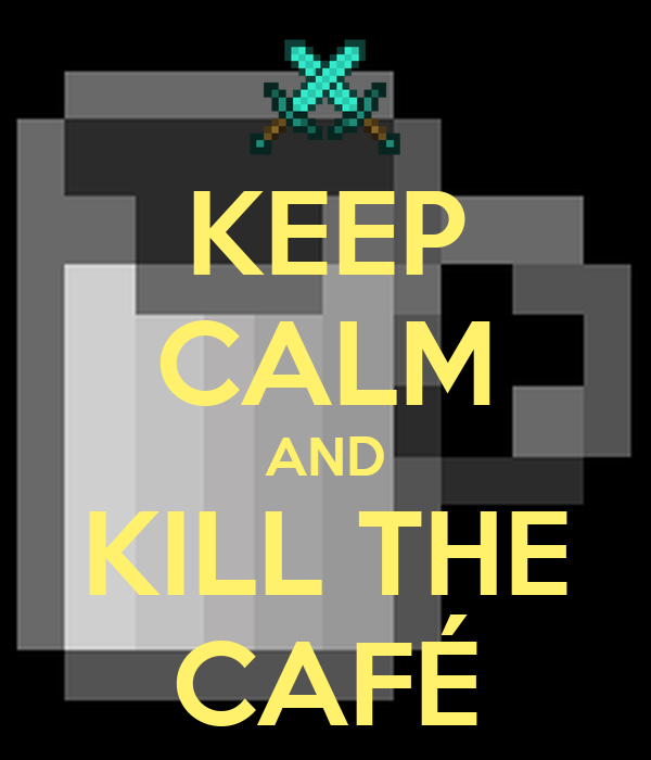 KEEP CALM AND KILL THE CAFÉ