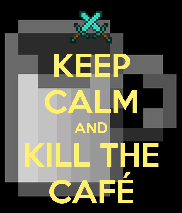KEEP CALM AND KILL THE CAFÉ