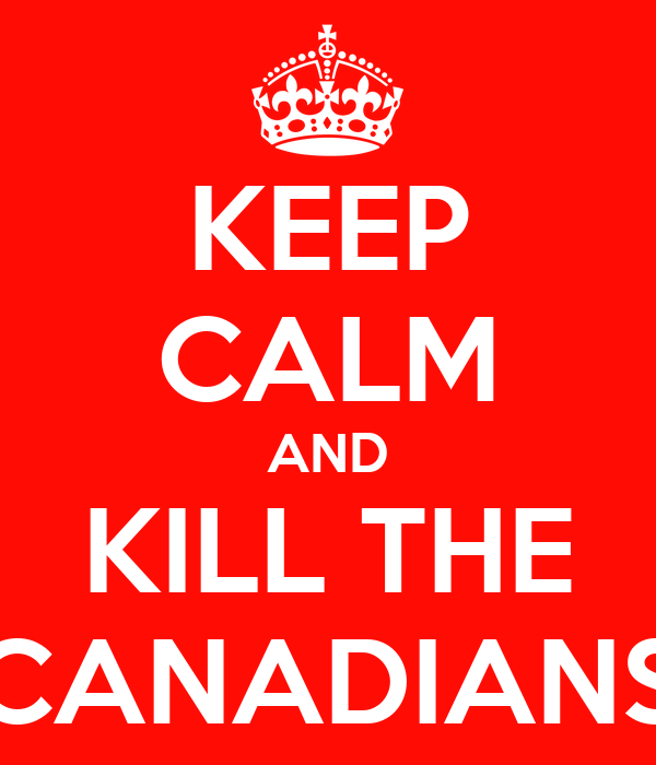 KEEP CALM AND KILL THE CANADIANS