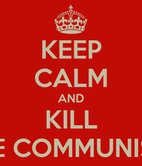 KEEP CALM AND KILL THE COMMUNISTS