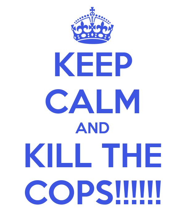 KEEP CALM AND KILL THE COPS!!!!!!