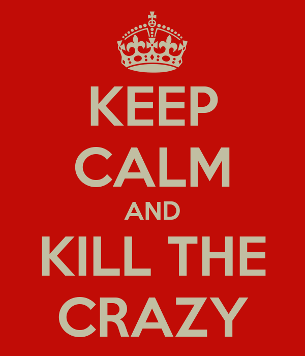 KEEP CALM AND KILL THE CRAZY