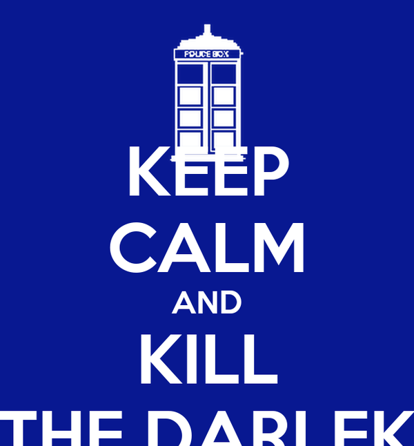 KEEP CALM AND KILL THE DARLEK