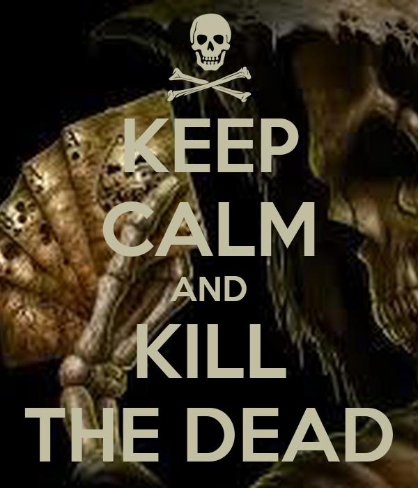 KEEP CALM AND KILL THE DEAD