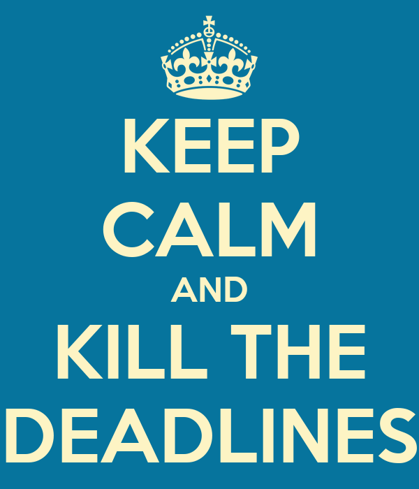 KEEP CALM AND KILL THE DEADLINES