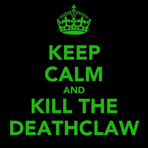 KEEP CALM AND KILL THE DEATHCLAW