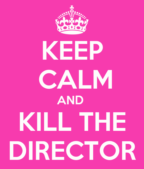 KEEP  CALM AND  KILL THE DIRECTOR