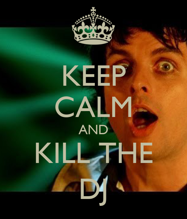 KEEP CALM AND KILL THE DJ