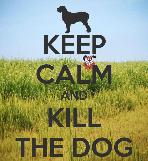 KEEP CALM AND KILL THE DOG