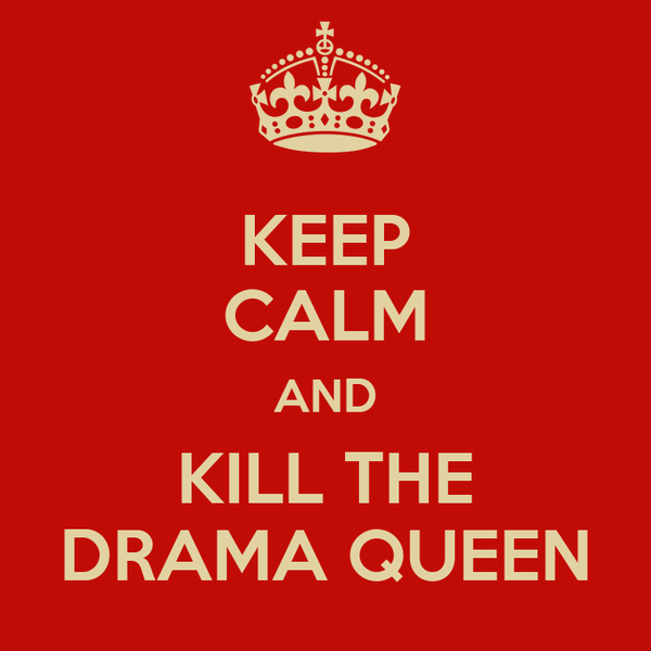 KEEP CALM AND KILL THE DRAMA QUEEN