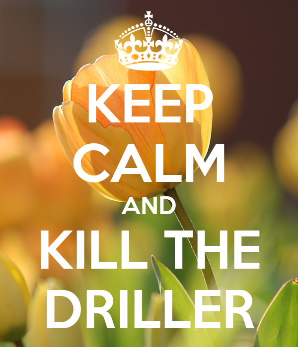 KEEP CALM AND KILL THE DRILLER