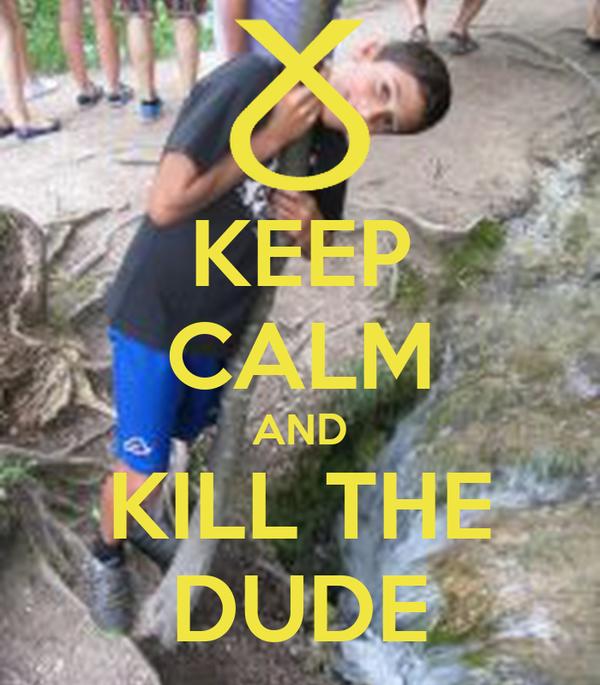 KEEP CALM AND KILL THE DUDE