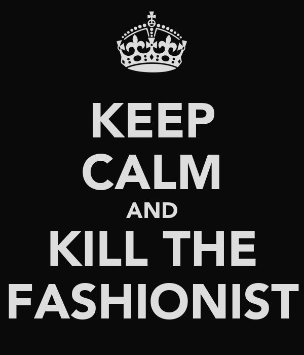 KEEP CALM AND KILL THE FASHIONIST