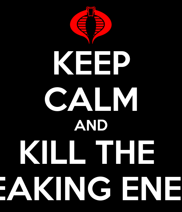 KEEP CALM AND KILL THE  FREAKING ENEMY