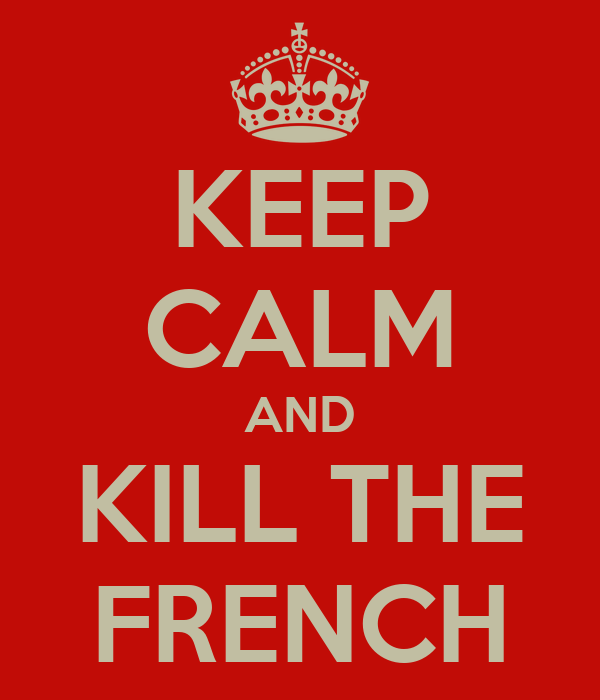 KEEP CALM AND KILL THE FRENCH